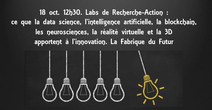 18 oct. 12h30. Labs de Recherche-Action : ce que la data science, l'intelligence artificielle, la blockchain, les neurosciences, la réalité virtuelle, les biotechs et la 3D apportent à l'innovation. La Fabrique du Futur