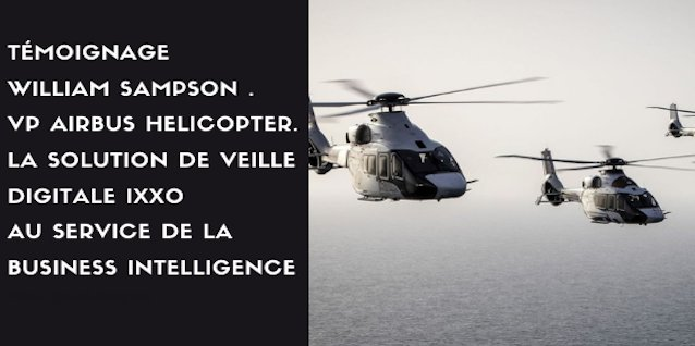 17h30 à 18h15. Témoignage William Sampson . VP Airbus Helicopter. La solution de veille digitale IXXO au service de la business intelligence