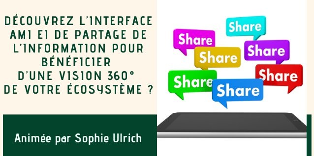 15h30/16h15. Découvrez l'interface AMI EI de partage de l'information pour bénéficier d'une vision 360° de votre écosystème ?